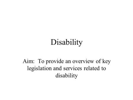Disability Aim: To provide an overview of key legislation and services related to disability.