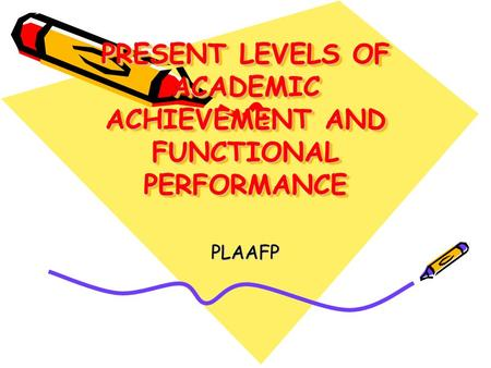 PRESENT LEVELS OF ACADEMIC ACHIEVEMENT AND FUNCTIONAL PERFORMANCE PLAAFP.