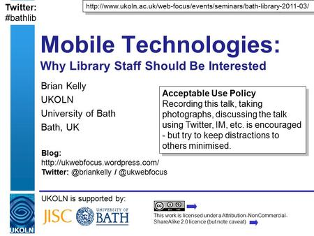 UKOLN is supported by: Mobile Technologies: Why Library Staff Should Be Interested Brian Kelly UKOLN University of Bath Bath, UK