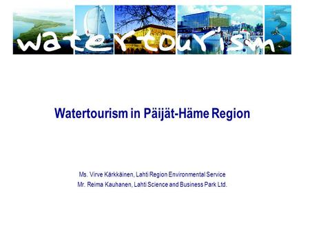 Watertourism in Päijät-Häme Region Ms. Virve Kärkkäinen, Lahti Region Environmental Service Mr. Reima Kauhanen, Lahti Science and Business Park Ltd.