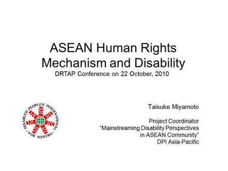 "ASEAN Human Rights Mechanism and Disability Taisuke Miyamoto Project Coordinator ""Mainstreaming Disability Perspectives in ASEAN Community"" DPI Asia-Pacific."