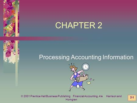 © 2001 Prentice Hall Business Publishing Financial Accounting, 4/e Harrison and Horngren 2-1 CHAPTER 2 Processing Accounting Information.