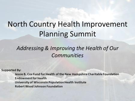 North Country Health Improvement Planning Summit Addressing & Improving the Health of Our Communities Supported By: Jessie B. Cox Fund for Health of the.