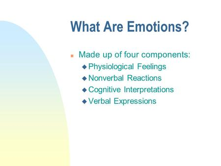 What Are Emotions? Made up of four components: Physiological Feelings
