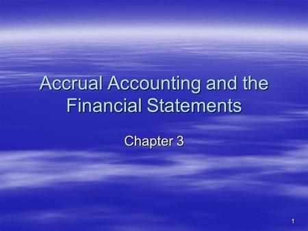 1 Accrual Accounting and the Financial Statements Chapter 3.