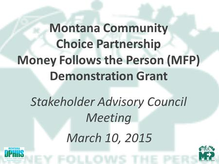 Montana Community Choice Partnership Money Follows the Person (MFP) Demonstration Grant Stakeholder Advisory Council Meeting March 10, 2015.