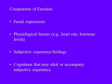 Components of Emotion: Facial expressions Physiological factors (e.g., heart rate, hormone levels) Subjective experience/feelings Cognitions that may elicit.