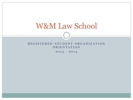 REGISTERED STUDENT ORGANIZATION ORIENTATION 2013 - 2014 W&M Law School.
