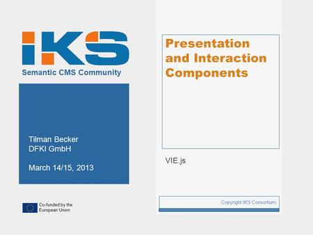 Co-funded by the European Union Semantic CMS Community Presentation and Interaction Components VIE.js Copyright IKS Consortium 1 Tilman Becker DFKI GmbH.