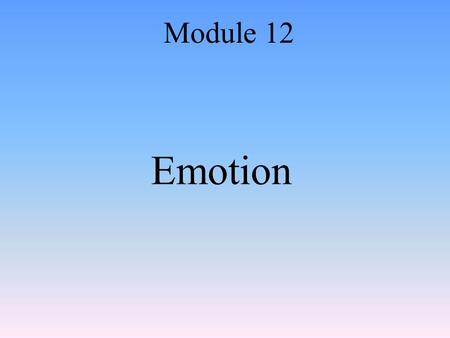 Emotion Module 12. Emotions Whole-organism responses, involving: –Physiological arousal –Expressive behaviors –Conscious experience.
