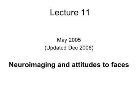 Lecture 11 May 2005 (Updated Dec 2006) Neuroimaging and attitudes to faces.