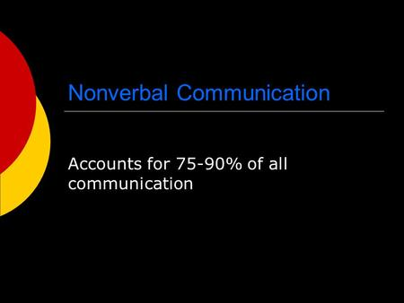 Nonverbal Communication Accounts for 75-90% of all communication.