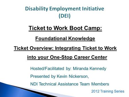 Ticket to Work Boot Camp: Foundational Knowledge Ticket Overview: Integrating Ticket to Work into your One-Stop Career Center Hosted/Facilitated by: Miranda.