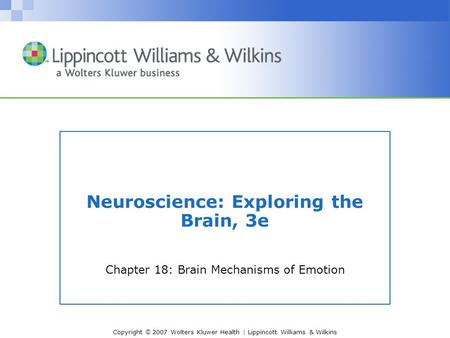 Copyright © 2007 Wolters Kluwer Health | Lippincott Williams & Wilkins Neuroscience: Exploring the Brain, 3e Chapter 18: Brain Mechanisms of Emotion.