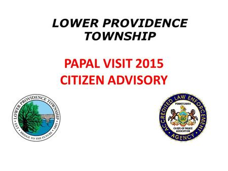PAPAL VISIT 2015 CITIZEN ADVISORY LOWER PROVIDENCE TOWNSHIP.