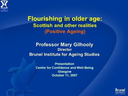 Flourishing in older age: Scottish and other realities (Positive Ageing) Professor Mary Gilhooly Director Brunel Institute for Ageing Studies Presentation.