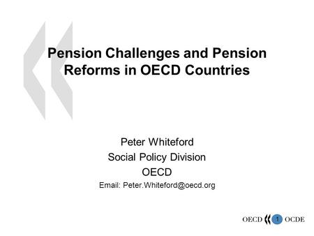 1 Pension Challenges and Pension Reforms in OECD Countries Peter Whiteford Social Policy Division OECD
