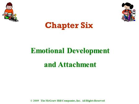 © 2009 The McGraw-Hill Companies, Inc. All Rights Reserved Chapter Six Emotional Development and Attachment.