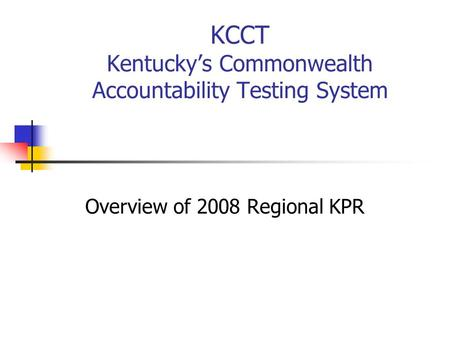 KCCT Kentucky's Commonwealth Accountability Testing System Overview of 2008 Regional KPR.