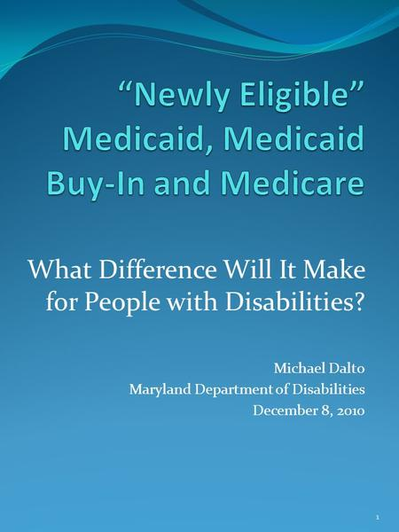 What Difference Will It Make for People with Disabilities? Michael Dalto Maryland Department of Disabilities December 8, 2010 1.