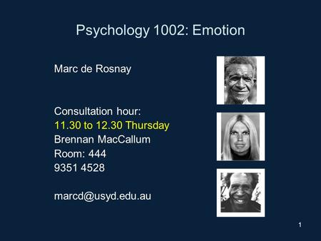 1 Psychology 1002: Emotion Marc de Rosnay Consultation hour: 11.30 to 12.30 Thursday Brennan MacCallum Room: 444 9351 4528