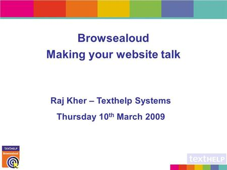 Browsealoud Making your website talk Raj Kher – Texthelp Systems Thursday 10 th March 2009.