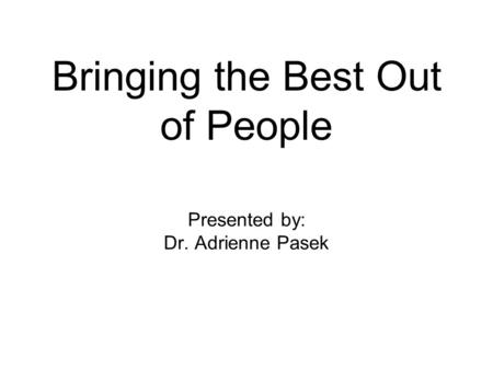 Bringing the Best Out of People Presented by: Dr. Adrienne Pasek.