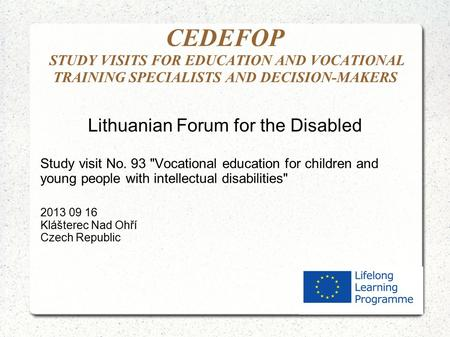 CEDEFOP STUDY VISITS FOR EDUCATION AND VOCATIONAL TRAINING SPECIALISTS AND DECISION-MAKERS Lithuanian Forum for the Disabled Study visit No. 93 Vocational.