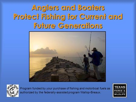 Anglers and Boaters Protect Fishing for Current and Future Generations Program funded by your purchase of fishing and motorboat fuels as authorized by.