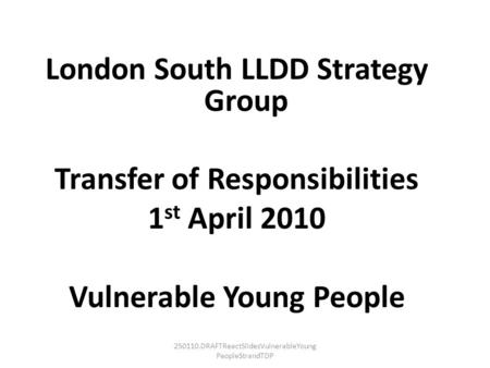 250110.DRAFTReactSlidesVulnerableYoung PeopleStrandTDP London South LLDD Strategy Group Transfer of Responsibilities 1 st April 2010 Vulnerable Young People.