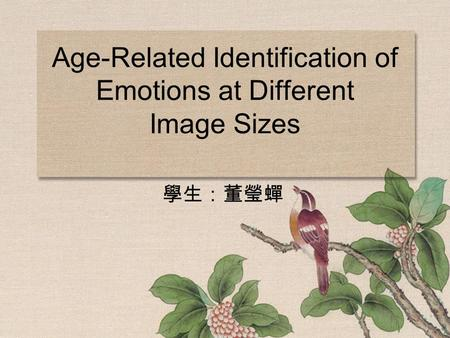Age-Related Identification of Emotions at Different Image Sizes 學生:董瑩蟬.