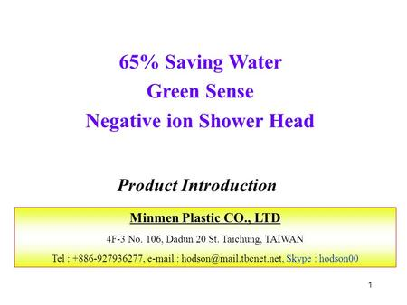 1 65% Saving Water Green Sense Negative ion Shower Head Product Introduction Minmen Plastic CO., LTD 4F-3 No. 106, Dadun 20 St. Taichung, TAIWAN Tel :