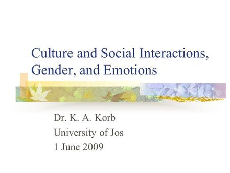 Culture and Social Interactions, Gender, and Emotions Dr. K. A. Korb University of Jos 1 June 2009.