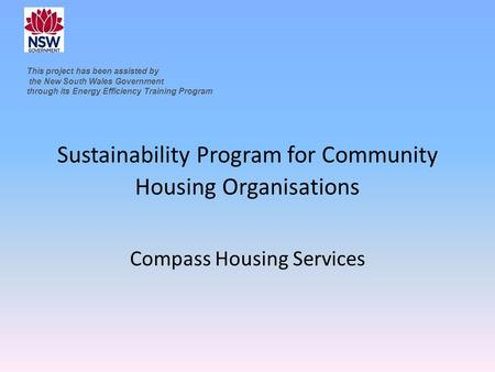 Sustainability Program for Community Housing Organisations Compass Housing Services This project has been assisted by the New South Wales Government through.