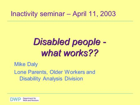 Inactivity seminar – April 11, 2003 Mike Daly Lone Parents, Older Workers and Disability Analysis Division Disabled people - what works??