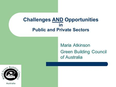 Challenges AND Opportunities in Public and Private Sectors Maria Atkinson Green Building Council of Australia.