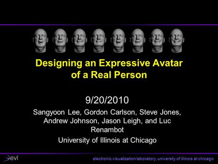 Electronic visualization laboratory, university of illinois at chicago Designing an Expressive Avatar of a Real Person 9/20/2010 Sangyoon Lee, Gordon Carlson,