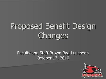 Proposed Benefit Design Changes Faculty and Staff Brown Bag Luncheon October 13, 2010.