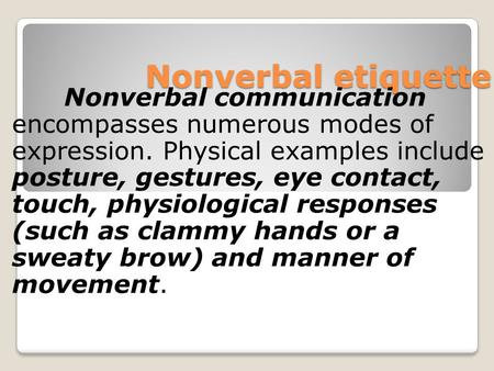Nonverbal etiquette Nonverbal communication encompasses numerous modes of expression. Physical examples include posture, gestures, eye contact, touch,