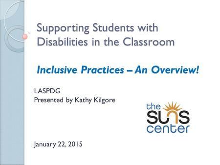 Supporting Students with Disabilities in the Classroom Inclusive Practices – An Overview! LASPDG Presented by Kathy Kilgore January 22, 2015.