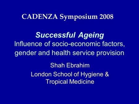 Successful Ageing Influence of socio-economic factors, gender and health service provision Shah Ebrahim London School of Hygiene & Tropical Medicine CADENZA.