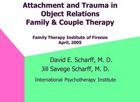 Attachment and Trauma in Object Relations Family & Couple Therapy Family Therapy Institute of Firenze April, 2005 David E. Scharff, M. D. Jill Savege Scharff,