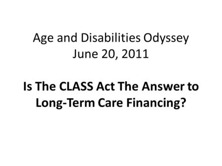 Age and Disabilities Odyssey June 20, 2011 Is The CLASS Act The Answer to Long-Term Care Financing?