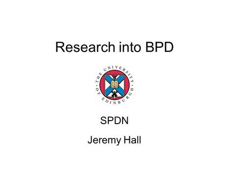 Research into BPD SPDN Jeremy Hall. Borderline Personality Disorder First defined by Gunderson Core features –Affective instability –Interpersonal difficulties.