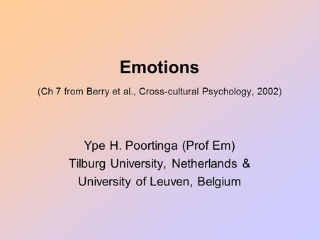 Emotions (Ch 7 from Berry et al., Cross-cultural Psychology, 2002) Ype H. Poortinga (Prof Em) Tilburg University, Netherlands & University of Leuven, Belgium.