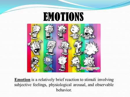 EMOTIONS Emotion is a relatively brief reaction to stimuli involving subjective feelings, physiological arousal, and observable behavior.