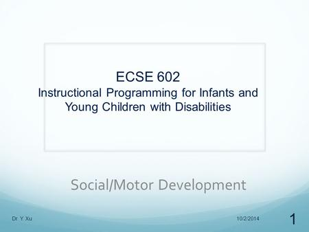 ECSE 602 Instructional Programming for Infants and Young Children with Disabilities Social/Motor Development 10/2/2014Dr. Y. Xu 1.