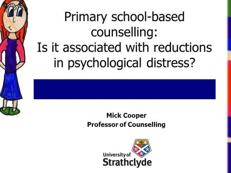 Primary school-based counselling: Is it associated with reductions in psychological distress? Mick Cooper Professor of Counselling.