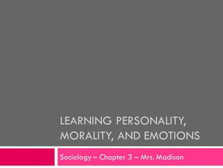 LEARNING PERSONALITY, MORALITY, AND EMOTIONS Sociology – Chapter 3 – Mrs. Madison.