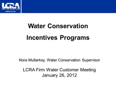 Www.lcra.org Water Conservation Incentives Programs Nora Mullarkey, Water Conservation Supervisor LCRA Firm Water Customer Meeting January 26, 2012.